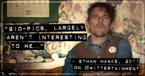 'Bio-pics largely aren't interesting to me…' ~ Ethan Hawke, 2017 on @Wittertainment.